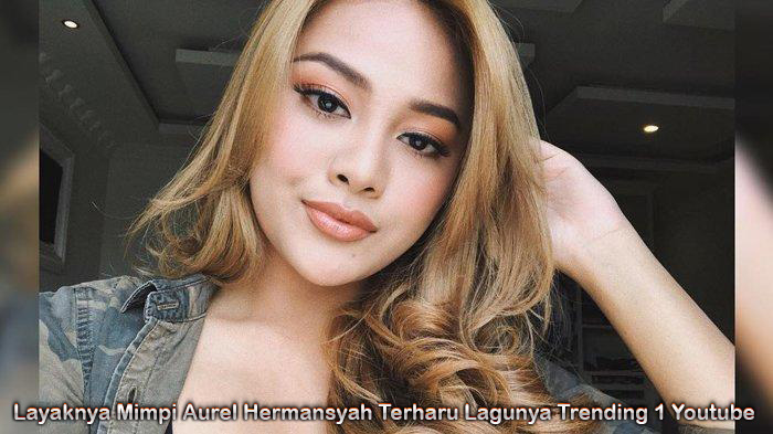 Layaknya Mimpi Aurel Hermansyah Terharu Lagunya Trending 1 Youtube